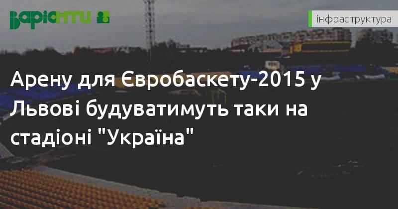 Арену для Євробаскету-2015 у Львові будуватимуть таки на стадіоні